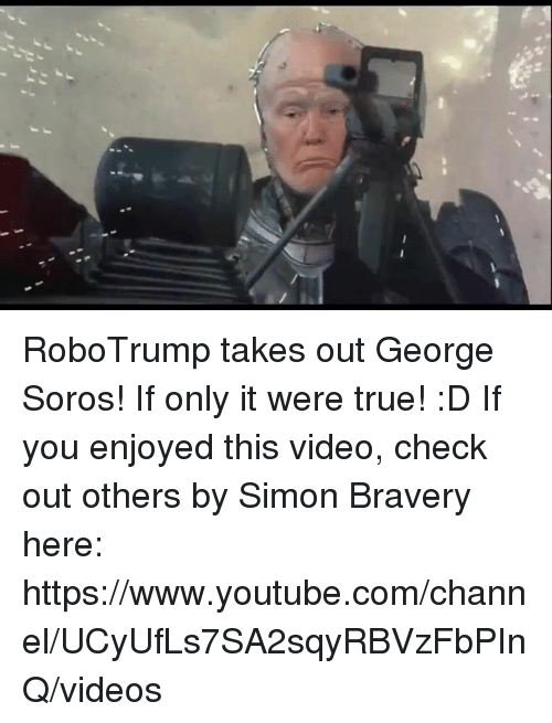 George Soros: RoboTrump takes out George Soros! If only it were true!  :D If you enjoyed this video, check out others by Simon Bravery here: https://www.youtube.com/channel/UCyUfLs7SA2sqyRBVzFbPInQ/videos