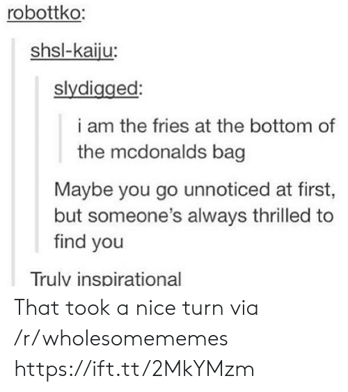 Inspirational: robottko:  shsl-kaiju:  slydigged:  i am the fries at the bottom of  the mcdonalds bag  Maybe you go unnoticed at first,  but someone's always thrilled to  find you  Truly inspirational That took a nice turn via /r/wholesomememes https://ift.tt/2MkYMzm