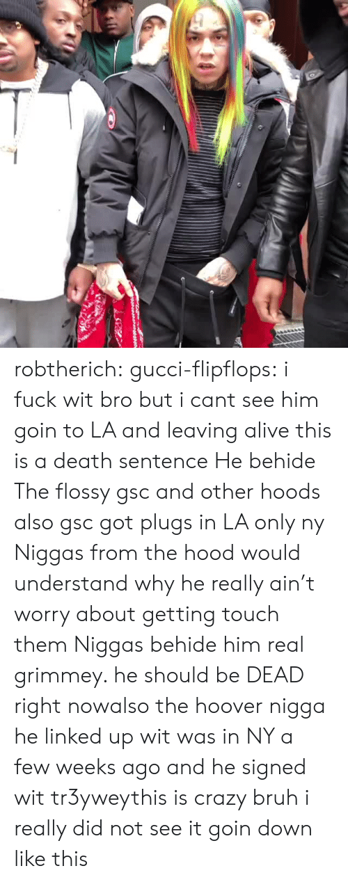 NY Niggas: robtherich:  gucci-flipflops:  i fuck wit bro but i cant see him goin to LA and leaving alive  this is a death sentence  He behide The flossy  gsc and other hoods also gsc got plugs in LA only ny Niggas from the hood would understand why he really ain't worry about getting touch them Niggas behide him real grimmey.   he should be DEAD right nowalso the hoover nigga he linked up wit was in NY a few weeks ago and he signed wit tr3yweythis is crazy bruh i really did not see it goin down like this