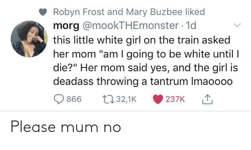 """white girl: Robyn Frost and Mary Buzbee liked  morg @mookTHEmonster 1d  this little white girl on the train asked  her mom """"am I going to be white until I  die?"""" Her mom said yes, and the girl is  deadass throwing a tantrum Imaoooo  t32,1K  866  237K Please mum no"""