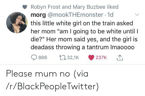 """white girl: Robyn Frost and Mary Buzbee liked  morg @mookTHEmonster 1d  this little white girl on the train asked  her mom """"am I going to be white until I  die?"""" Her mom said yes, and the girl is  deadass throwing a tantrum Imaoooo  t32,1K  866  237K Please mum no (via /r/BlackPeopleTwitter)"""