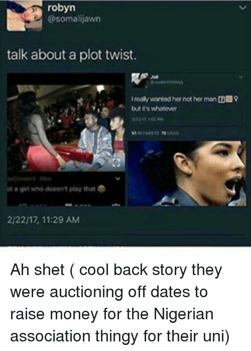 Memes, 🤖, and Her: robyn  @somalijawn  talk about a plot twist.  I realy wanted her not her man CO 9  tutrs whatever  a girl who doesn't play that  2/2217, 11:29 AM Ah shet ( cool back story they were auctioning off dates to raise money for the Nigerian association thingy for their uni)