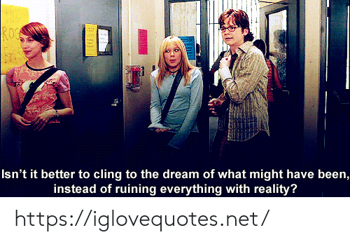 roc: ROC  Isn't it better to cling to the dream of what might have been,  instead of ruining everything with reality? https://iglovequotes.net/