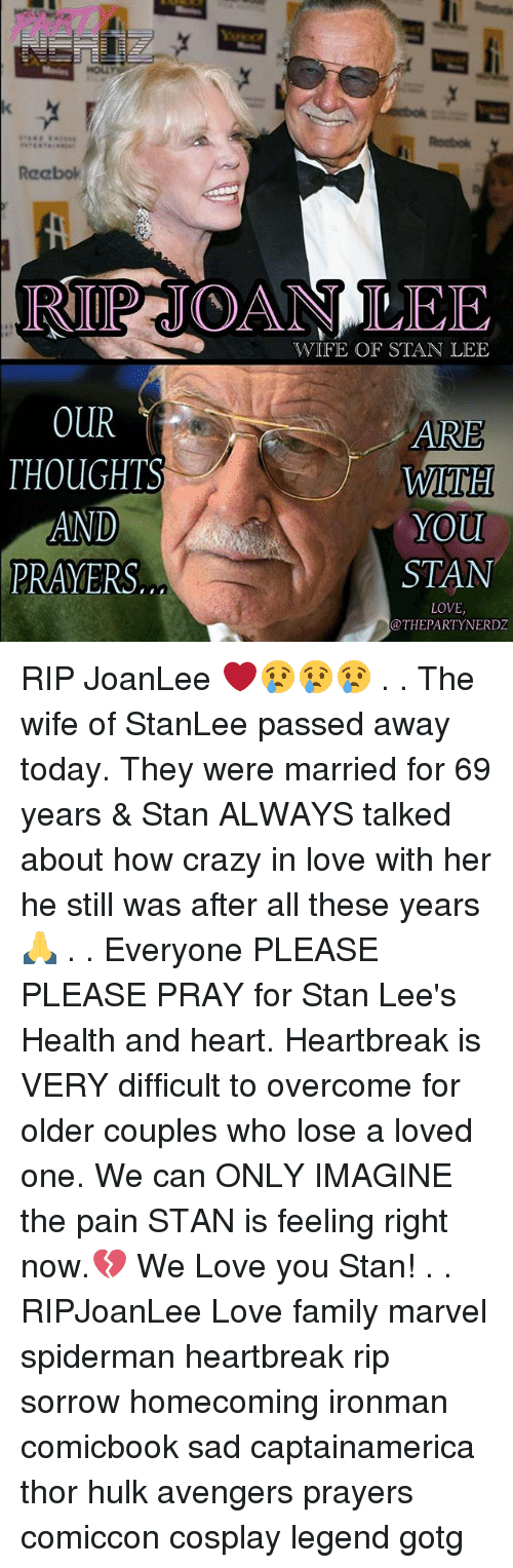 Stanning: Rocbok  Reabok  RP JOAN LEE  WIFE OF STAN LEE  OUR  THOUGHTS  AND  PRAYERS.  ARE  WiTH  YOu  STAN  LOVE,  @THEPARTYNERDZ RIP JoanLee ❤️😢😢😢 . . The wife of StanLee passed away today. They were married for 69 years & Stan ALWAYS talked about how crazy in love with her he still was after all these years🙏 . . Everyone PLEASE PLEASE PRAY for Stan Lee's Health and heart. Heartbreak is VERY difficult to overcome for older couples who lose a loved one. We can ONLY IMAGINE the pain STAN is feeling right now.💔 We Love you Stan! . . RIPJoanLee Love family marvel spiderman heartbreak rip sorrow homecoming ironman comicbook sad captainamerica thor hulk avengers prayers comiccon cosplay legend gotg