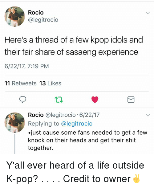 Life, Memes, and Pop: Rocio  @legitrocio  Here's a thread of a few kpop idols and  their fair share of sasaeng experience  6/22/17, 7:19 PM  11 Retweets 13 Likes  Rocio @legitrocio 6/22/17  Replying to @legitrocio  .just cause some fans needed to get a few  knock on their heads and get their shit  together. Y'all ever heard of a life outside K-pop? . . . . Credit to owner✌
