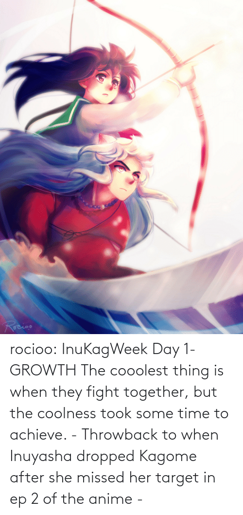 missed: rocioo:  InuKagWeek Day 1- GROWTH The cooolest thing is when they fight together, but the coolness took some time to achieve. - Throwback to when Inuyasha dropped Kagome after she missed her target in ep 2 of the anime -