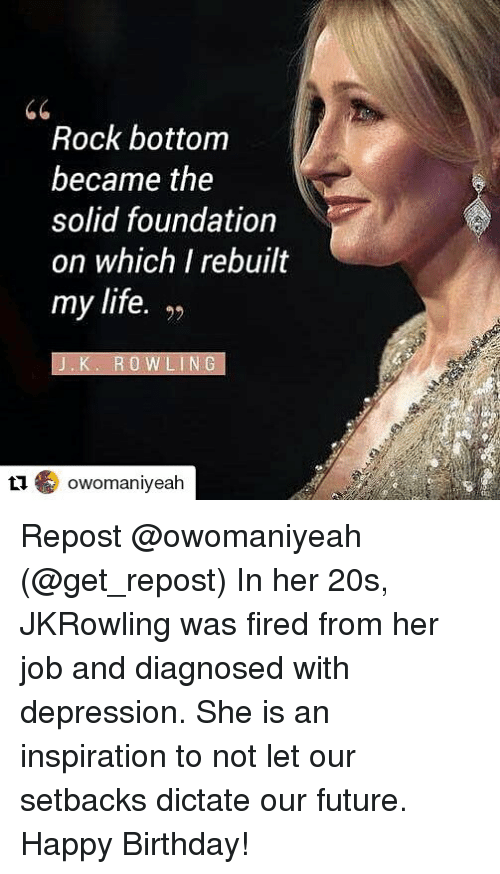 jkrowling: Rock bottom  became the  solid foundation  on which I rebuilt  my life. ,>  92  'K. ROWLING  1owomaniyeah Repost @owomaniyeah (@get_repost) In her 20s, JKRowling was fired from her job and diagnosed with depression. She is an inspiration to not let our setbacks dictate our future. Happy Birthday!