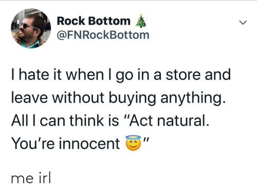 "I Hate It When I: Rock Bottom  @FNRockBottom  I hate it when I go in a store and  leave without buying anything.  All I can think is ""Act natural.  You're innocent me irl"
