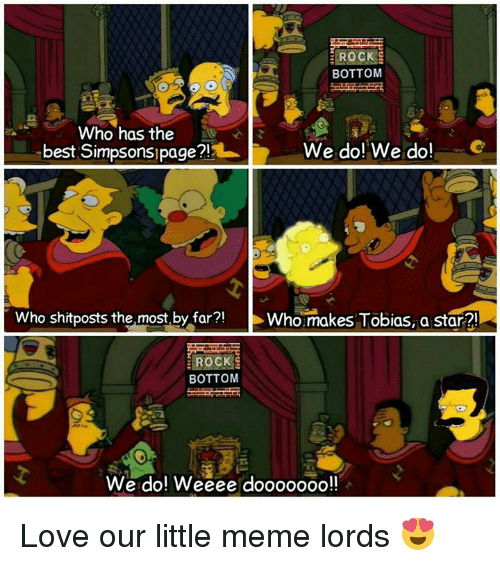 Best Simpsons: ROCK  BOTTOM  Who has the  We do! We do!  best Simpsons page?!  who shitposts the most by far  Who makes Tobias, a star  ROCK  BOTTOM  We do! Weeee dooooooo!! Love our little meme lords 😍