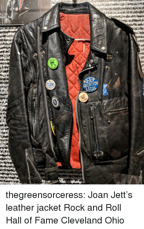 Rock and Roll: Rock n' Rol  ock n Ko  ABORTION  EGA-  NO  s Rape thegreensorceress:  Joan Jett's leather jacket  Rock and Roll Hall of Fame Cleveland Ohio