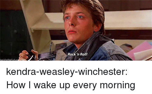 kendra: Rock n Roll! kendra-weasley-winchester:  How I wake up every morning