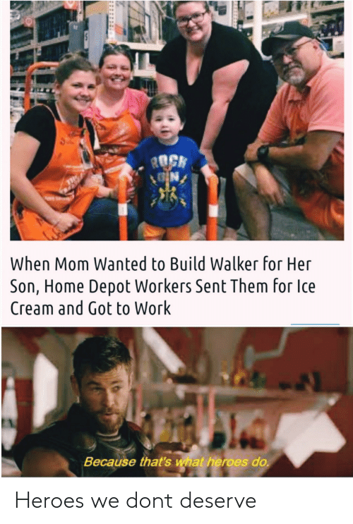 Depot: ROCK  N  When Mom Wanted to Build Walker for Her  Son, Home Depot Workers Sent Them for Ice  Cream and Got to Work  Because that's what heroes do Heroes we dont deserve