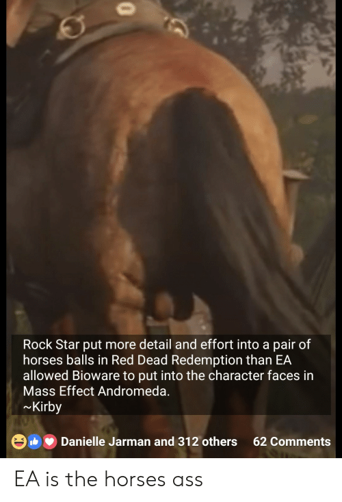 Mass Effect: Rock Star put more detail and effort into a pair of  horses balls in Red Dead Redemption than EA  allowed Bioware to put into the character faces in  Mass Effect Andromeda.  Kirby  Danielle Jarman and 312 others 62 Comments  > K EA is the horses ass