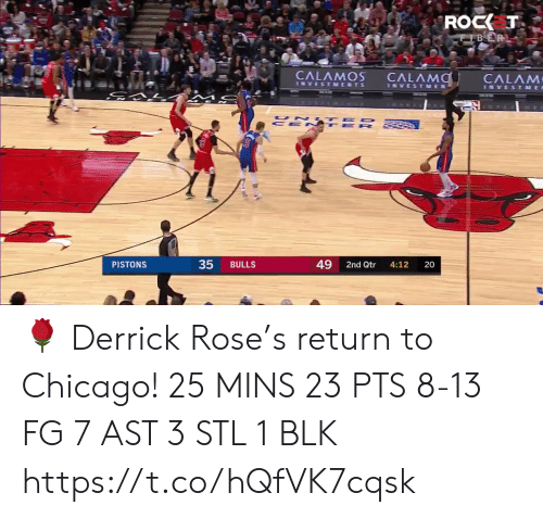 Chicago: ROCK T  CFBER  CALAMOS  CALAMO  CALAM  INVESTMENTS  INVESTMEN  INVESTME  UN TED  CE N TE R  49  PISTONS  BULLS  2nd Qtr  4:12  20  35 🌹 Derrick Rose's return to Chicago!    25 MINS 23 PTS 8-13 FG 7 AST  3 STL 1 BLK  https://t.co/hQfVK7cqsk