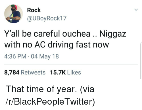 No Ac: Rock  @UBoyRock17  Y'all be careful ouchea Niggaz  with no AC driving fast now  4:36 PM 04 May 18  8,784 Retweets 15.7K Likes <p>That time of year. (via /r/BlackPeopleTwitter)</p>