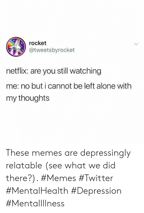 Memes Twitter: rocket  @tweetsbyrocket  netflix: are you still watching  me: no but i cannot be left alone with  my thoughts These memes are depressingly relatable (see what we did there?). #Memes #Twitter #MentalHealth #Depression #MentalIllness