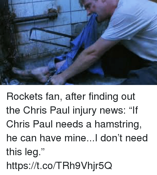 "Chris Paul, News, and Sports: Rockets fan, after finding out the Chris Paul injury news: ""If Chris Paul needs a hamstring, he can have mine...I don't need this leg."" https://t.co/TRh9Vhjr5Q"