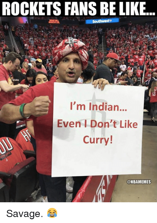 Be Like, Nba, and Savage: ROCKETS FANS BE LIKE..  I'm Indian...  Even I Don't Like  Curry!  @NBAMEMES Savage. 😂