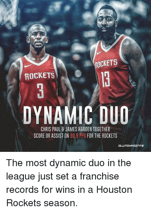 Chris Paul, Houston Rockets, and James Harden: ROCKETS  ROCKETS  DYNAMIC DUO  CHRIS PAUL& JAMES HARDEN TOGETHER  SCORE OR ASSIST ON 90.9 PPG FOR THE ROCKETS The most dynamic duo in the league just set a franchise records for wins in a Houston Rockets season.