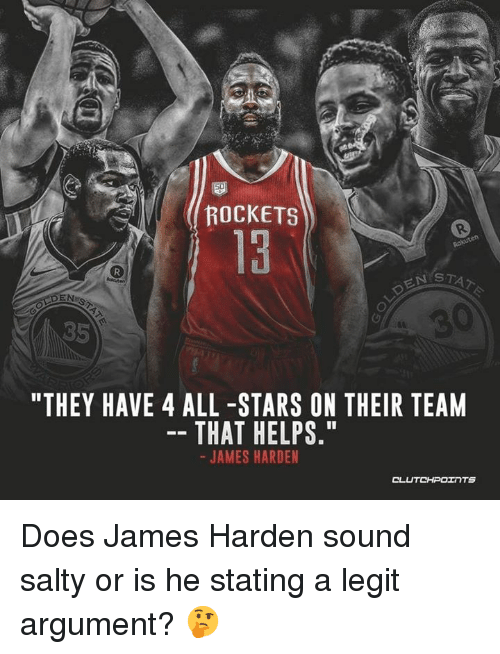 "James Harden, Being Salty, and Stars: ROCKETS  S T  85  ""THEY HAVE 4 ALL -STARS ON THEIR TEANM  THAT HELPS.""  JAMES HARDEN Does James Harden sound salty or is he stating a legit argument? 🤔"