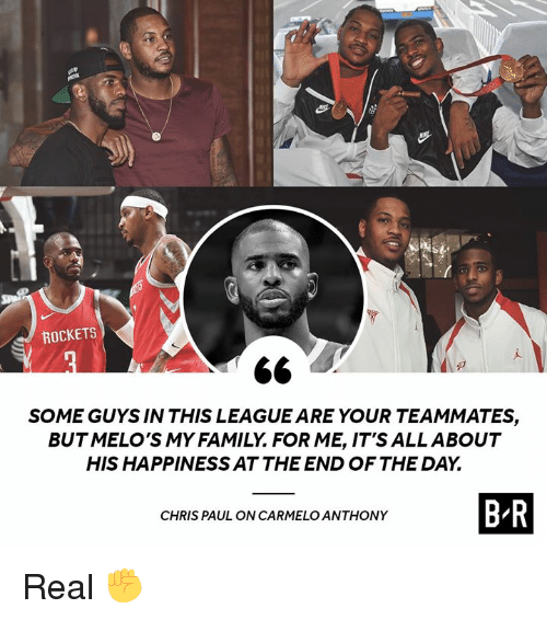Carmelo Anthony: ROCKETS  SOME GUYS IN THIS LEAGUE ARE YOUR TEAMMATES,  BUTMELO'S MY FAMILY. FOR ME, IT'S ALLABOUT  HIS HAPPINESS AT THE END OF THE DAY.  CHRIS PAUL ON CARMELO ANTHONY  B R Real ✊