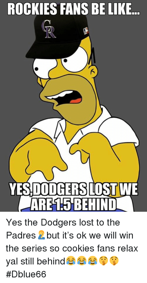 Be Like, Cookies, and Dodgers: ROCKIES FANS BE LIKE  YES DODGERS LOSTWE  ARE15'BEHIND Yes the Dodgers lost to the Padres🤦♂️but it's ok we will win the series so cookies fans relax yal still behind😂😂😂🤫🤫 #Dblue66