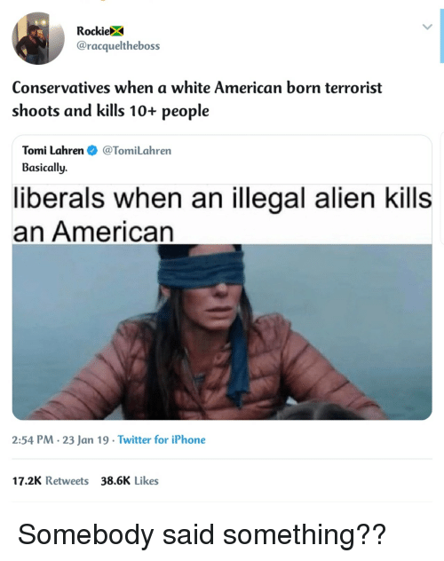 Tomi: RockieX  @racqueltheboss  Conservatives when a white American born terrorist  shoots and kills 10+ people  Tomi Lahren@TomiLahren  Basically.  liberals when an illegal alien kills  an American  2:54 PM. 23 Jan 19 Twitter for iPhone  17.2K Retweets 38.6K Likes Somebody said something??