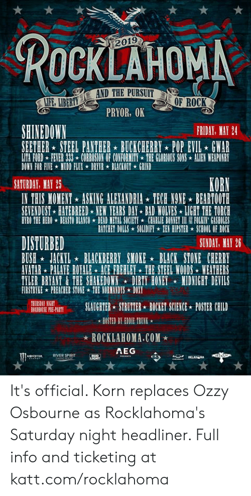 gwar: ROCKLAHOMN  2019  OF ROCK  PRYOR, OK  SHINEDOWN  RIDAY, MAY 24  SEETHER STEEL PANTHER BUCKCHERRY POP EVIL GWAR  LITA FORD FETER 333 CORROSION OF CONFORWITITHE GLORIOUS SONS ALIEN WEAPOIRT  DOWN FOR FITENUDD FLUI DRITR BLACKOUT GRIND  SATURDAY MAY 25  KORN  IN THIS MOMENT ASKING ALEXANDRIA TECH NONEBEARTOOTH  SETENDUST HATEBREED NEW YEARS DAY BAD WOLTES LIGHT THE TORCH  ETRO THE HEROBEASTO BLANCODEAD NETAL SOCIETYCBARLIE BONNET II RE FOLKI' CASHOLES  BATCHET DOLLSSOLIDIFY EY HIPSTER SCEOOL OF ROCK  DISTURBED  BUSH JACKILBLACKBERRY SMOKE BLACK STONE CHERRY  ATATAR PALAYE ROYALE ICE FREHLEY THE SIEEL WOODS WEATHERS  TYLER BREANT&THE SHAKEDOWNDIRTY HONEY NIDNIGHT DEVILS  FIRSTRYKE PREACHER STONETHE YORMANDISDOXT  SUNDAY, MAY 26  DSE PIE-ASLAUGATERSTRUT  TESLAUGHTER STROTTER*ROCKET SCIENCE POSTER CHLLD  IONE  HOSTED BT EDDIE TRUN  * ROCKLAHOMA.COM★  TRRIVER SPIRIT  AEG It's official. Korn replaces Ozzy Osbourne as Rocklahoma's Saturday night headliner.   Full info and ticketing at katt.com/rocklahoma