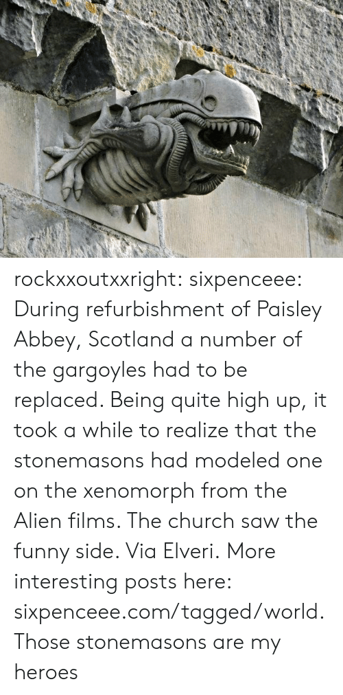 Worldly: rockxxoutxxright:  sixpenceee:  During refurbishment of Paisley Abbey, Scotland a number of the gargoyles had to be replaced. Being quite high up, it took a while to realize that the stonemasons had modeled one on the xenomorph from the Alien films. The church saw the funny side. ViaElveri.More interesting posts here: sixpenceee.com/tagged/world.  Those stonemasons are my heroes