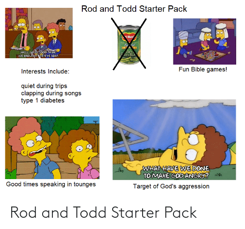 Type-1 Diabetes: Rod and Todd Starter Pack  mon  VHOL.  EEN BEA  WELL, BOYS COOD TAING  WE BROUGHT THE EYE SOAP.  Fun Bible games!  Interests Include:  quiet during trips  clapping during songs  type 1 diabetes  WHAT HAVE WE DONE  TO MAKE GOD ANGRY?  h  Good times speaking in tounges  Target of God's aggression Rod and Todd Starter Pack