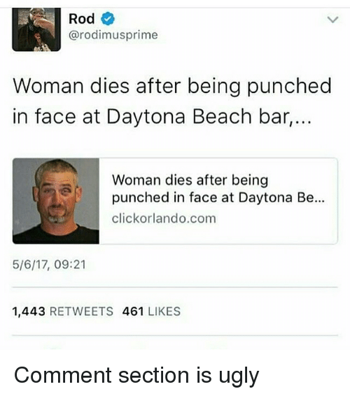 bar: Rod  arodimusprime  Woman dies after being punched  in face at Daytona Beach bar,..  Woman dies after being  punched in face at Daytona Be.  click orlando com  5/6/17, 09:21  1,443  RETWEETS  461  LIKES Comment section is ugly