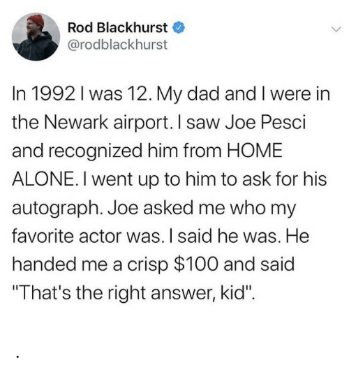 """crisp: Rod Blackhurst  @rodblackhurst  In 1992 I was 12. My dad and I were in  the Newark airport. I saw Joe Pesci  and recognized him from HOME  ALONE. I went up to him to ask for his  autograph. Joe asked me who my  favorite actor was. I said he was. He  handed me a crisp $100 and said  """"That's the right answer, kid"""". ."""