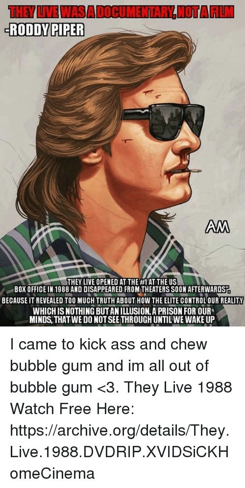 Roddy Piper: RODDY PIPER  AM  THEY LIVE OPENED AT THE #1 ATTHE US  BOX OFFICE IN 1988 AND DISAPPEARED FROMITHEATERS SOON AFTERWARDST  BECAUSE IT REVEALED TOO MUCH TRUTH ABOUT HOW THE ELITE CONTROLOUR REALITY  WHICHISNOTHING BUTANILLUSION.A PRISON FOR OUR  MINDS THAT WE DO NOTSEETHROUGHUNTILWE WAKE UP I came to kick ass and chew bubble gum and im all out of bubble gum <3.  They Live 1988  Watch Free Here: https://archive.org/details/They.Live.1988.DVDRIP.XVIDSiCKHomeCinema