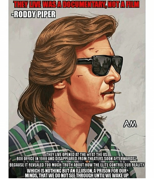 Roddy Piper: RODDY PIPER  AM  THEY LIVE OPENED ATTHE #1 ATTHEUS  BOX OFFICE IN 1988 AND DISAPPEARED FROMITHEATERS SOON AFTERWARDST  BECAUSE IT REVEALED TOO MUCHTRUTH ABOUT HOW THE ELITE CONTROLOUR REALITY  WHICH ISNOTHING BUTANILLUSION.A PRISON FOR OUR  MINDS THAT WE DONOTSEETHROUGHUNTILWE WAKE UP