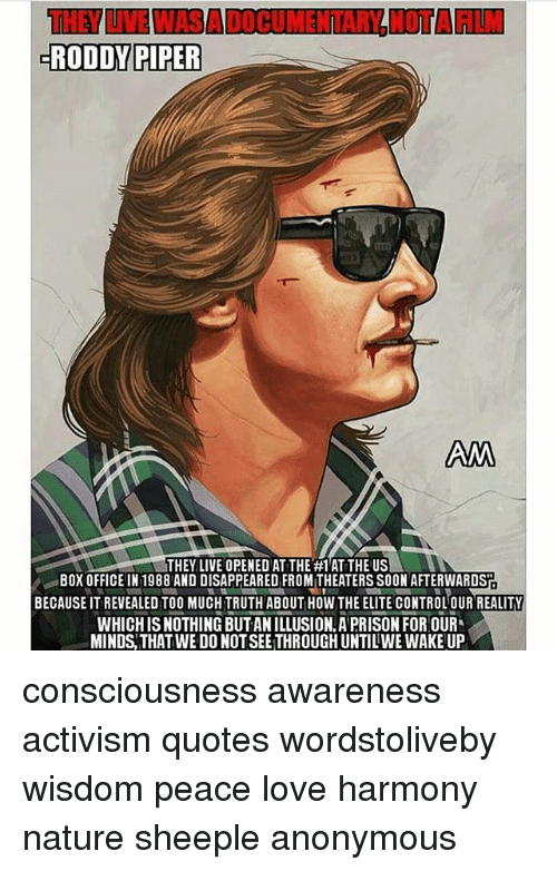 Roddy Piper: RODDY PIPER  ANA  THEY LIVE OPENED ATTHE #1 ATTHE US  BOX OFFICE IN 1988 AND DISAPPEARED FROMITHEATERS SOON AFTERWARDST  BECAUSE IT REVEALED TOO MUCH TRUTH ABOUT HOW THE ELITE CONTROLOUR REALITY  WHICH ISNOTHING BUTANILLUSION.A PRISON FOR OUR  MINDS THAT WE DO NOT SEETHROUGHUNTILWE WAKE UP consciousness awareness activism quotes wordstoliveby wisdom peace love harmony nature sheeple anonymous