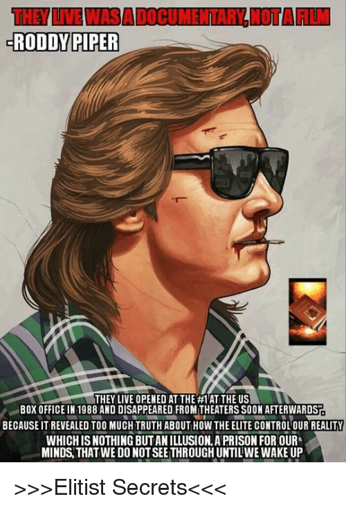 Roddy Piper: RODDY PIPER  THEY LIVE OPENED AT THE #1 AT THE US  BOX OFFICE IN 1988 AND DISAPPEARED FROMITHEATERS SOON AFTERWARDSP  BECAUSE ITREVEALED TOO MUCH TRUTH ABOUT HOW THE ELITE CONTROLOUR REALITY  WHICH ISNOTHING BUTANILLUSION APRISON FOR OUR  MINDS THAT WEDO NOTSEETHROUGHUNTILWE WAKEUP >>>Elitist Secrets<<<