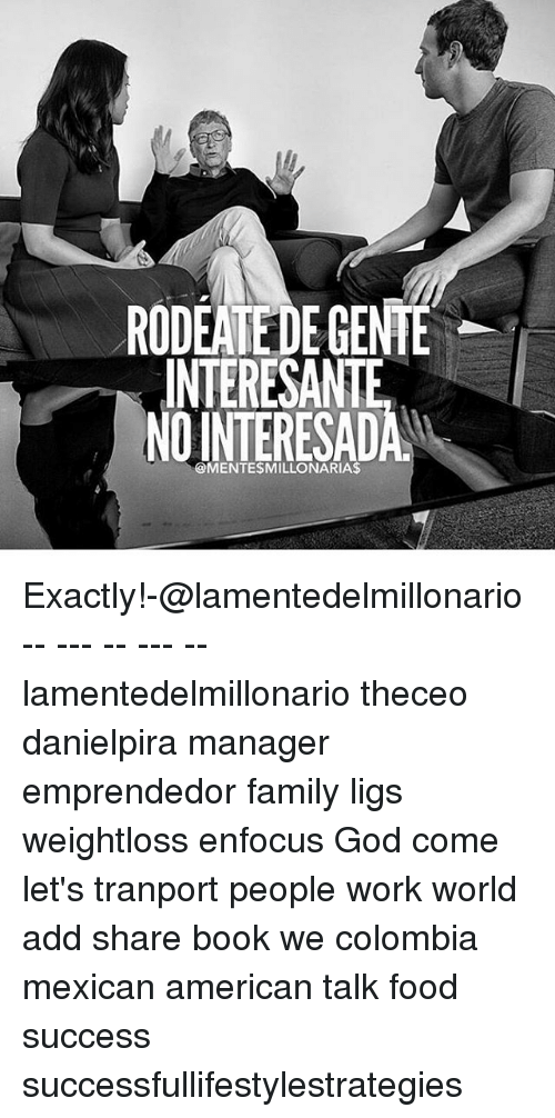 Books, Family, and Food: RODEATEDE GENTE  INTERESANTE  NOINTERESADA  @MENTESMILLONARIAS Exactly!-@lamentedelmillonario -- --- -- --- -- lamentedelmillonario theceo danielpira manager emprendedor family ligs weightloss enfocus God come let's tranport people work world add share book we colombia mexican american talk food success successfullifestylestrategies
