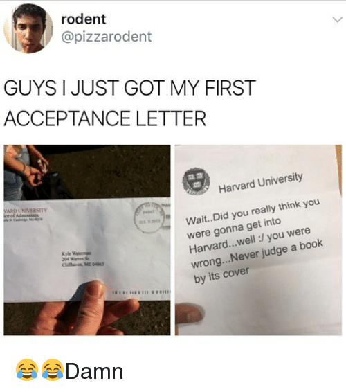 Memes, Harvard University, and Book: rodent  @pizzarodent  GUYS I JUST GOT MY FIRST  ACCEPTANCE LETTER  Harvard University  ARD UNIVERSITY  Wait.. Did you really think you  were gonna get into  Harvard...well:/ you were  wrong...Never judge a book  by its cover  0461  32012  Kyle  Clifthaven, ME 04863 😂😂Damn