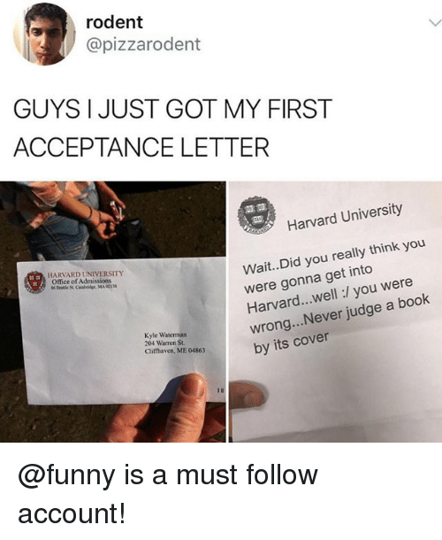 Funny, Harvard University, and Book: rodent  @pizzarodent  GUYS I JUST GOT MY FIRST  ACCEPTANCE LETTER  盆並  Harvard University  Wait..Did you really think you  were gonna get into  Harvard...well:/ you were  wrong.. Never judge a book  by its cover  HARVARD UNIVERSITY  Office of Admissions  Kyle Waterman  204 Warren St  Clifthaven, ME 04863 @funny is a must follow account!