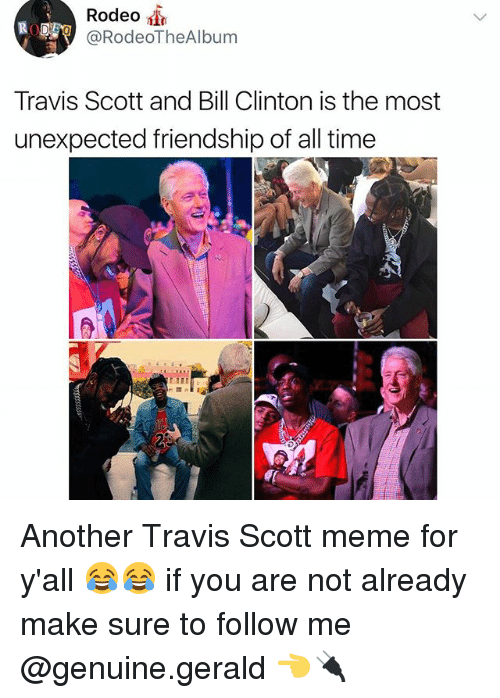 Bill Clinton, Meme, and Memes: Rodeo  @RodeoTheAlbum  Travis Scott and Bill Clinton is the most  unexpected friendship of all time Another Travis Scott meme for y'all 😂😂 if you are not already make sure to follow me @genuine.gerald 👈🔌