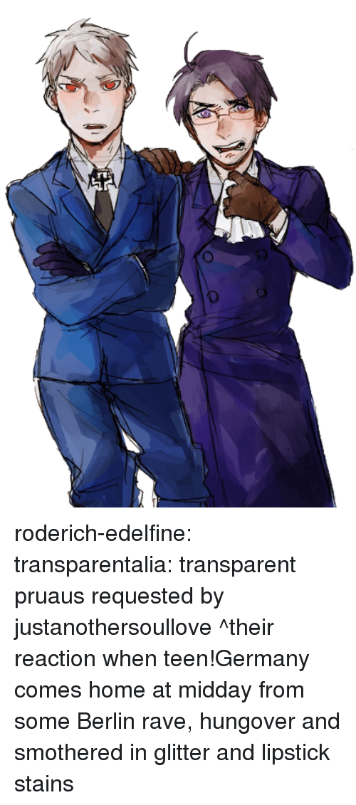 Rave: roderich-edelfine:  transparentalia: transparent pruaus requested by justanothersoullove ^their reaction when teen!Germany comes home at midday from some Berlin rave, hungover and smothered in glitter and lipstick stains