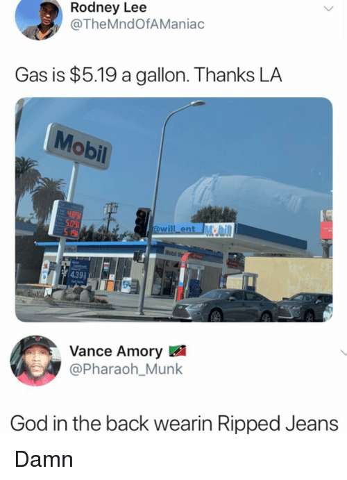 Rodney: Rodney Lee  @TheMndOfAManiac  Gas is $5.19 a gallon. Thanks LA  Mobil  will ent M  Mobl Me  Vance Amory  @Pharaoh_Munk  God in the back wearin Ripped Jeans Damn