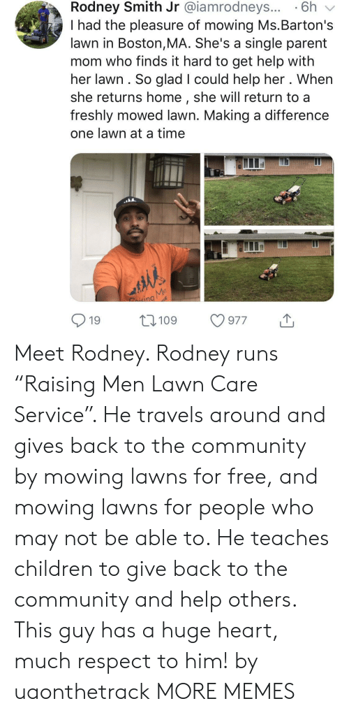 """Rodney: Rodney Smith Jr @iamrodneys... 6h v  I had the pleasure of mowing Ms.Barton's  lawn in Boston,MA. She's a single parent  mom who finds it hard to get help with  her lawn. So glad I could help her . When  she returns home, she will return to a  freshly mowed lawn. Making a difference  one lawn at a time  nd  19 109 977 Meet Rodney. Rodney runs """"Raising Men Lawn Care Service"""". He travels around and gives back to the community by mowing lawns for free, and mowing lawns for people who may not be able to. He teaches children to give back to the community and help others. This guy has a huge heart, much respect to him! by uaonthetrack MORE MEMES"""