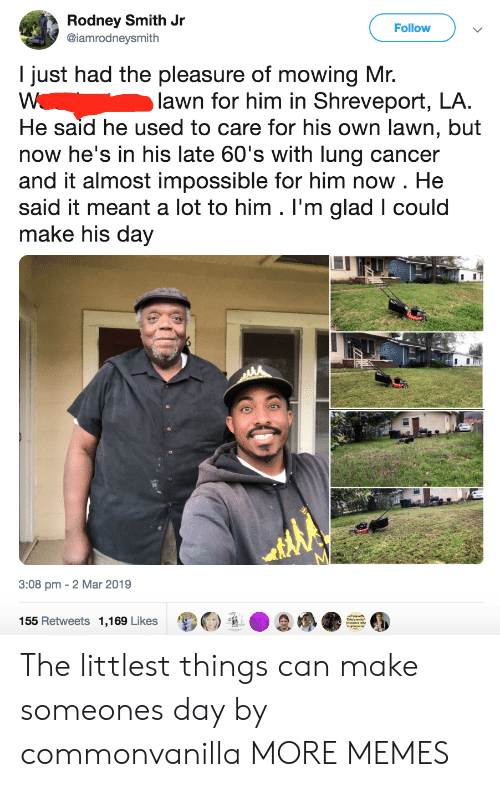 Rodney: Rodney Smith Jr  @iamrodneysmith  Follow  I just had the pleasure of mowing Mr.  lawn for him in Shreveport, LA.  He said he used to care for his own lawn, but  now he's in his late 60's with lung cancer  and it almost impossible for him now . He  said it meant a lot to him . I'm glad I could  make his day  3:08 pm - 2 Mar 2019  155 Retweets 1,169 Likes  诿Θ  D  / ●  ● The littlest things can make someones day by commonvanilla MORE MEMES