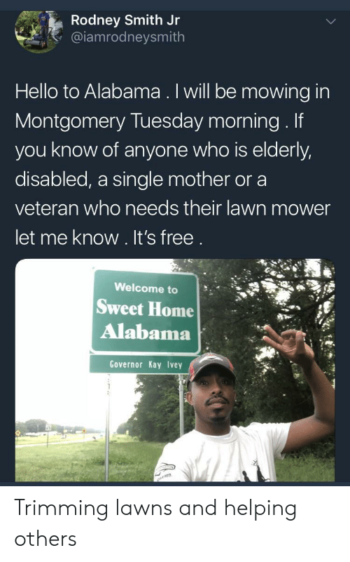 Rodney: Rodney Smith Jr  @iamrodneysmith  Hello to Alabama. Iwill be mowing in  Montgomery Tuesday morning. If  you know of anyone who is elderly,  disabled, a single mother or a  veteran who needs their lawn mower  let me know. It's free  Welcome to  Sweet Home  Alabama  Governor Kay Ivey Trimming lawns and helping others