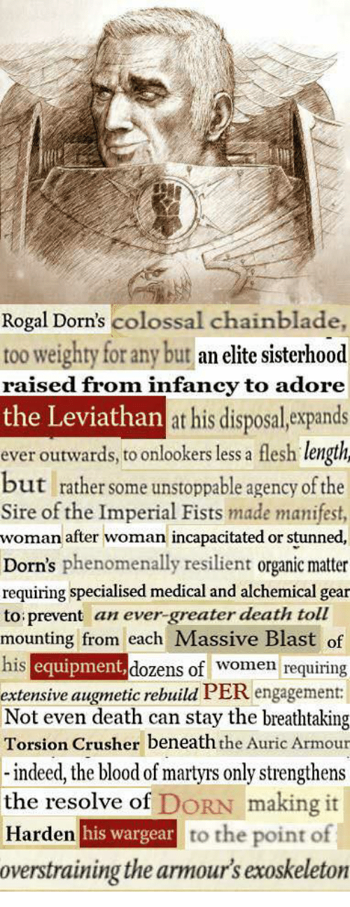 Death, Indeed, and Leviathan: Rogal Dorn's colossal chainblade,  too weighty for any but an elite sisterhood  raised from infancy to adore  the Leviathan  at his disposal, expands  ever outwards, to onlookers less a flesh lengtih  but rather some unstoppable agency of the  Sire of the Imperial Fists made manifest,  woman after woman incapacitated or stunned  Dorn's phenomenally resilient organic matter  requiring specialised medical and alchemical gear  to prevent an ever-greater death toll  mounting from each Massive Blast of  his  equipment  extensive augmetic rebuild PER engagemen  Not even death can stay the breathtaking  Torsion Crusher beneaththe Auric Armour  dozens of women requiring  indeed, the blood of martyrs only strengthens  the resolve of DORN making it  Harden  argear to the point of  overstraining the armour's exoskeleton