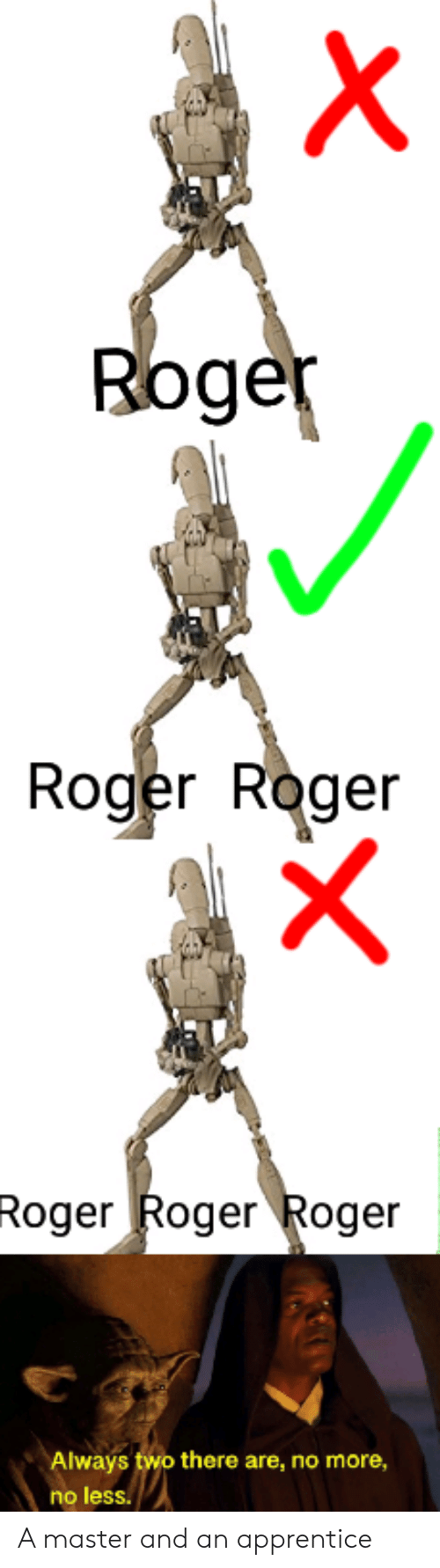 apprentice: Roge  Roger Roger  Roger Roger Roger  Always two there are, no more,  no less. A master and an apprentice