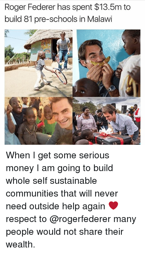 federer: Roger Federer has spent $13.5m to  build 81 pre-schools in Malawi When I get some serious money I am going to build whole self sustainable communities that will never need outside help again ❤️respect to @rogerfederer many people would not share their wealth.