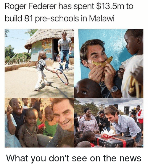 federer: Roger Federer has spent $13.5m to  build 81 pre-schools in Malawi What you don't see on the news
