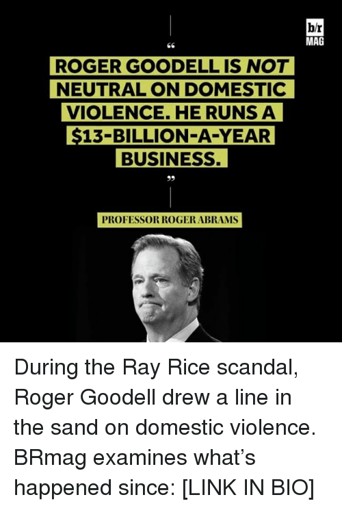 ray rice: ROGER GOODELL IS NOT  NEUTRAL ON DOMESTIC  VIOLENCE. HE RUNS A  $13-BILLION-A-YEAR  BUSINESS.  PROFESSOR ROGER ABRAMS  blr  MAG During the Ray Rice scandal, Roger Goodell drew a line in the sand on domestic violence. BRmag examines what's happened since: [LINK IN BIO]